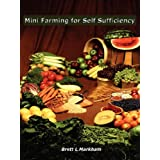 Mini Farming for Self Sufficiency ~ Brett L. Markham