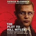 The Plot to Kill Hitler: Dietrich Bonhoeffer: Pastor, Spy, Unlikely Hero | Patricia McCormick