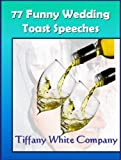 Funny Wedding Speeches - 77 Collections For the Bride, Groom, Parents, Grandparents, Bridal Party, and Friends (Wedding Plans)