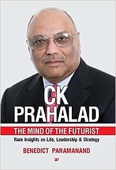 C.K. Prahalad : The Mind Of The Futurist Rare Insights On Life, Leadership & Strategy