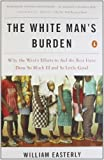 img - for By William Easterly - The White Man's Burden: Why the West's Efforts to Aid the Rest Have Done So Much Ill and So Little Good (1/28/07) book / textbook / text book