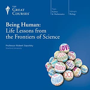 Being Human: Life Lessons from the Frontiers of Science | [The Great Courses, Robert Sapolsky]