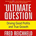The Ultimate Question: Driving Good Profits and True Growth (       UNABRIDGED) by Fred Reichheld Narrated by Fred Reichheld