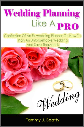 Tammy J. Beatty - Wedding Planning Like A Pro: Confession Of An Ex-wedding Planner On How To Plan An Unforgettable Wedding And Save Thousands (English Edition)