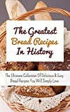 The Greatest Bread Recipes In History: The Ultimate Collection Of Delicious & Easy Bread Recipes You Will Simply Love