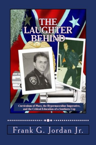 The Laughter Behind: Curriculum Of Place, The Hypermasculine Imperative, And The Critical Education Of A Southern Cop