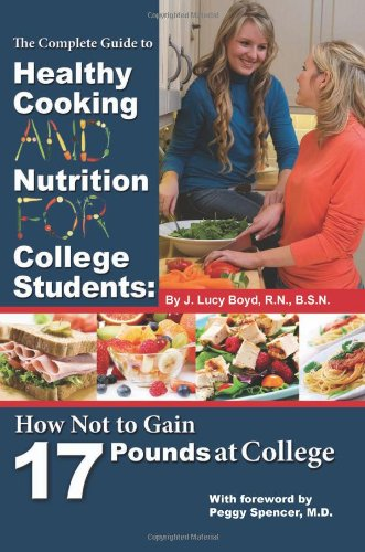 The Complete Guide To Healthy Cooking And Nutrition For College Students: How Not To Gain 17 Pounds At College
