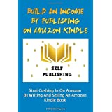 Build An Income By Publishing On Amazon Kindle: Learn How To Self Publish Your Book On Amazon Kindle And Make Money Online As A Published Author ~ K M S Publishing.com