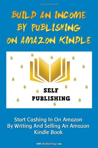 Build An Income By Publishing On Amazon Kindle: Learn How To Self Publish Your Book On Amazon Kindle And Make Money Online As A Published Author
