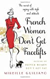 Mireille Guiliano French Women Don't Get Facelifts: Aging with Attitude: Ageing with Attitude