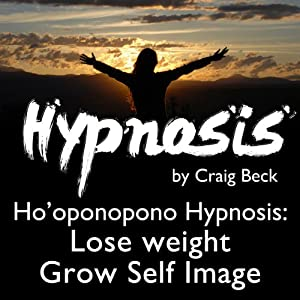 Ho'oponopono Hypnosis: Lose Weight & Grow Self-Image | [Craig Beck]