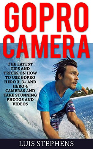 gopro-camera-the-latest-tips-and-tricks-on-how-to-use-gopro-hero-3-3-and-hero-4-cameras-and-take-stu