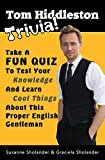 Tom Hiddleston Trivia: Take A Fun Quiz To Test Your Knowledge And Learn Cool Things About This Proper English Gentleman (Celebrity Trivia Book 1)