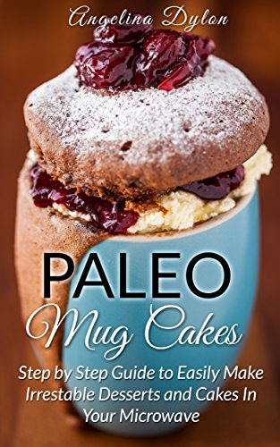 Paleo Mug Cakes: A Step by Step Guide to Easily Make Irresistible Desserts and Cakes in Your Microwave! by Angelina Dylon