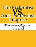 img - for The Federalist vs. Anti-Federalist Dispute: The Original Arguments For Each book / textbook / text book