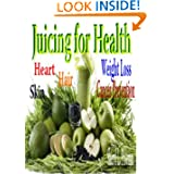 Juicing for Health: Heart Skin Hair Hair loss Cancer Prevention   Weight Loss
