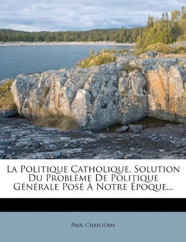La Politique Catholique, Solution Du Problème De Politique Générale Posé À Notre Époque...
