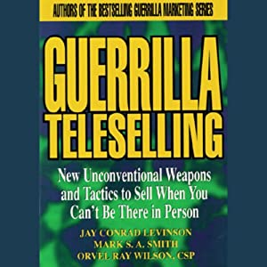 Guerrilla Teleselling: Weapons and Tactics to Sell When You Can't Be There in Person | [Jay Conrad Levinson, Mark S. A. Smith, Orvel Ray Wilson]