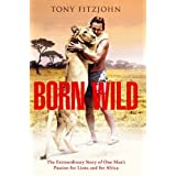 Born Wild: The Extraordinary Story Of One Man's Passion For Lions And Africby Tony Fitzjohn