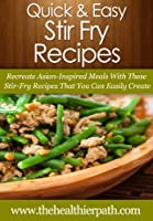 Stir Fry Recipes: Recreate Asian-Inspired Meals With These Stir-Fry Recipes That You Can Easily Create. (Quick & Easy Recipes) (English Edition)