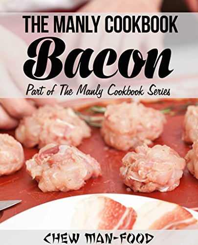 The Manly Cookbook: Bacon (The Manly Cookbook Series 1) by Chew Man-Food