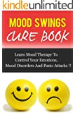 MOOD SWINGS CURE BOOK, Learn Mood Therapy To Control Your Emotions, Mood Disorders And Panic Attacks !! (Mood Cure, Depression, Anxiety Management) (English Edition)
