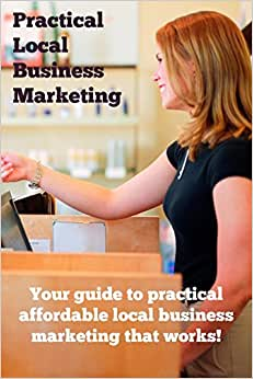 Practical Local Business Marketing: Your Guide To Practical Affordable Local Business Marketing That Works!