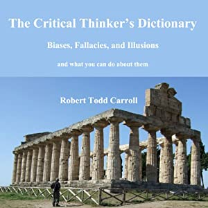 The Critical Thinker's Dictionary: Biases, Fallacies, and Illusions and What You Can Do About Them | [Robert Carroll]