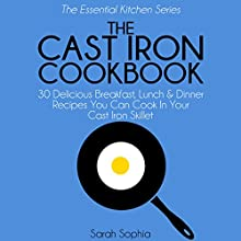 The Cast Iron Cookbook: 30 Delicious Breakfast, Lunch and Dinner Recipes You Can Cook in Your Cast Iron Skillet: The Essential Kitchen Series, Book 3 (       UNABRIDGED) by Sarah Sophia Narrated by Tiffany Williams