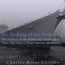 The Sinking of the Bismarck: The History of the Battle That Destroyed Nazi Germany's Most Famous Battleship Audiobook by  Charles River Editors Narrated by Jim D. Johnston