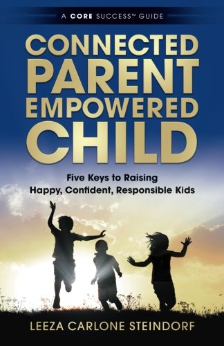 Connected Parent, Empowered Child: Five Keys to Raising Happy, Confident, Responsible Kids (A CORE Success® Guide) (Volume 1)