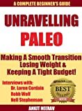 Unravelling Paleo: Beginners Guide to Paleo & Interviews with Robb Wolf, Dr. Loren Cordain & Nell Stephenson & Where to find Hundreds of Paleo Recipes for Free! (Unravelling Paleo Series)