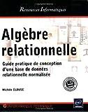 echange, troc Michelle CLOUSE - Algèbre relationnelle - Guide pratique de conception d une base de données relationnelle normalisée