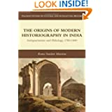 The Origins of Modern Historiography in India: Antiquarianism and Philology, 1780-1880 (Palgrave Studies in Cultural...