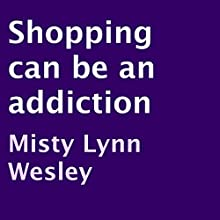 Shopping Can Be an Addiction (       UNABRIDGED) by Misty Lynn Wesley Narrated by Chrystle Evanson