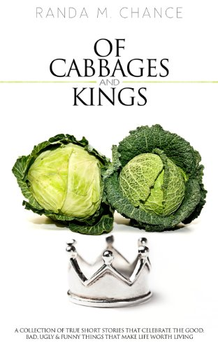 Of Cabbages and Kings: A Collection of True Short Stories that Celebrate the Good, Bad, Ugly & Funny Things That Mak