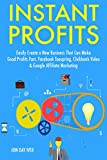 Instant Profits (2017): Easily Create a New Business That Can Make Good Profits Fast. Facebook Teespring, Clickbank Video & Google Affiliate Marketing