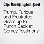 Trump, Furious and Frustrated, Gears up to Punch Back at Comey Testimony | Philip Rucker,Robert Costa,Ashley Parker