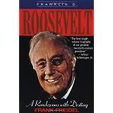 Franklin D. Roosevelt: A Rendezvous with Destiny ~ Frank Burt Freidel