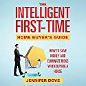 The Intelligent First-Time Home Buyer's Guide: How to Save Money and Eliminate Risks when Buying a House (       UNABRIDGED) by Jennifer Dove Narrated by Robin McKay