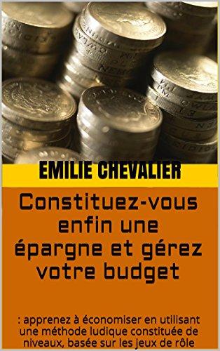 Couverture du livre Constituez-vous enfin une épargne et gérez votre budget: faire des économies en utilisant une méthode ludique constituée de niveaux, basée sur les jeux de rôle (Economiser malin t. 3)