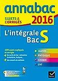 Annales Annabac 2016 L'intégrale Bac S: sujets et corrigés en maths, physique-chimie et SVT...