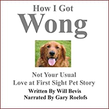 How I Got Wong: Not Your Usual Love at First Sight Pet Story (       UNABRIDGED) by Will Bevis Narrated by Gary Roelofs