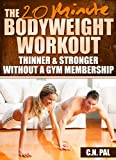 The 20 Minute Bodyweight Workout: Thinner & Stronger Without A Gym Membership (The 20 Minute Fitness Series)