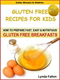 Gluten Free Recipes For Kids: How To Prepare Fast, Easy & Nutritious GLUTEN FREE BREAKFASTS (Celiac Disease In Children)