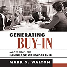 Generating Buy-In: Mastering the Language of Leadership Audiobook by Mark S. Walton Narrated by Steven Menasche