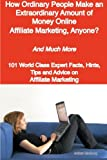 How Ordinary People Make an Extraordinary Amount of Money Online - Affiliate Marketing, Anyone? - and Much More - 101 World Class Expert Facts, Hints, Tips and Advice on Affiliate Marketing
