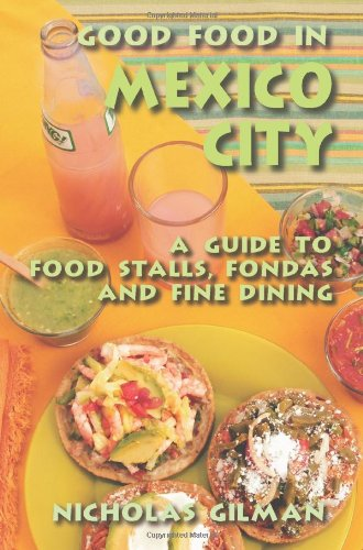 Good Food in Mexico City: A Guide to Food Stalls, Fondas and Fine Dining by Nicholas Gilman