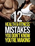 img - for 12 Health and Fitness Mistakes You Don't Know You're Making (The Build Healthy Muscle Series) book / textbook / text book