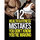 12 Health and Fitness Mistakes You Don't Know You're Making (The Build Muscle, Get Lean, and Stay Healthy Series) ~ Michael Matthews